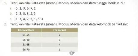 1. Tentukan nilai rata-rata (mean), Modus, Median dari data tunggal berikut ini :   a) 5, 2, 3, 6, 7, 1   b) 2, 2, 3, 3, 5, 5   c) 1, 3, 4, 2, 3, 1, 5, 3 2. Tentukan nilai rata-rata (mean), modus, median dari data kelompok berikut ini : (Lihat attachment ya temen temen) Mohon bantuannya, terima kasih