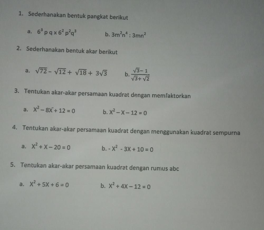 1. Sederhanakan bentuk pangkat berikut a. 6³pqx6²p²q² b. 3m³n⁴:3mn² 2. Sederhanakan bentuk akar #ada di foto 3. Tentukan akar persamaan kuadrat dengan memfaktorkan #ada di foto 4. Tentukan akar-akar persamaan kuadrat dengan menggunakan kuadrat sempurna #ada di foto 5. Tentukan akar persamaan kuadrat dengan rumus abc #ada di foto