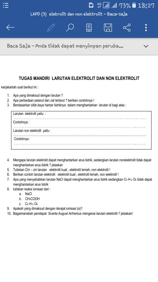 TUGAS MANDIRI  LARUTAN ELEKTROLIT DAN NON ELEKTROLIT kerjakanlah soal berikut ini : 1.Apa yang dimaksud dengan larutan ? 2.Apa perbedaan pelarut dan zat terlarut ? berikan contohnya ! 3.Berdasarkan sifat daya hantar listriknya  dalam menghantarkan  larutan di bagi atas : Larutan  elektrolit yaitu  :  . . . . . . . . . . . .  . . . . . . .  . . . .  . . . . . . . . . . . . . . . . . . . . . . . . . . . . . . . . .  . .  . . . . .  . . . . . . . . .  . . . . Contohnya :  . . .  . . . . . . . . . . . . . . . . . . . . . . . . . . . . . . . . . . . . . . . . . . . . . . . . . . . . . .. . . . . .. . . . .. . . . . .. . . . . ..  Larutan non elektrolit  yaitu :  …………………………………………………………………………………………………………………….  Contohnya :  . . .  . . . . . . . . . . . . . . . . . . . . . . . . . . . . . . . . . . . . . . . . . . . . . . . . . . . . . .. . . . . .. . . . .. . . . . .. . . . . ..  4.Mengapa larutan elektrolit dapat menghantarkan arus listrik, sedangkan larutan nonelektrolit tidak dapat menghantarkan arus listrik ? jelaskan 5.Tuliskan Ciri – ciri larutan   elektrolit kuat , elektrolit lemah, non elektrolit ! 6.Berikan contoh larutan elektrolit   elektrolit kuat , elektrolit lemah, non elektrolit ! 7.Apa yang menyebabkan larutan NaCl dapat menghantarkan arus listrik sedangkan C6 H12 O6 tidak dapat menghantarkan arus listrik 8.tuliskan reaksi ionisasi dari :  a.NaCl b.CH3COOH c.C6 H12 O6 9.Apakah yang dimaksud dengan derajat ionisasi (α)? 10.Bagaimanakah pendapat  Svante August Arrhenius mengenai larutan elektrolit ? jelaskan!